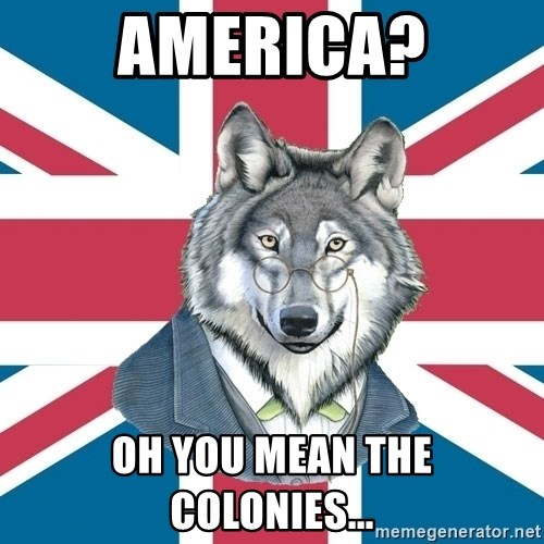 Sir Courage Wolf Esquire - america? Oh you mean the colonies...