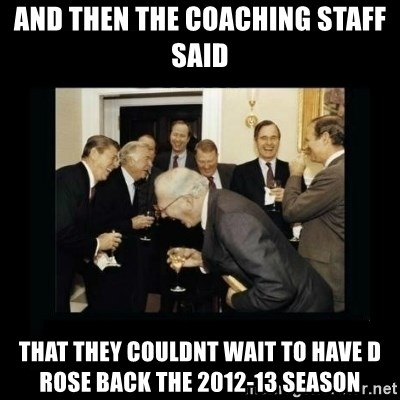 Rich Men Laughing - and then the coaching staff said that they couldnt wait to have d rose back the 2012-13 season