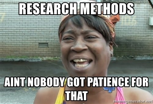 Ain`t nobody got time fot dat - research methods aint nobody got PATIENCE for that