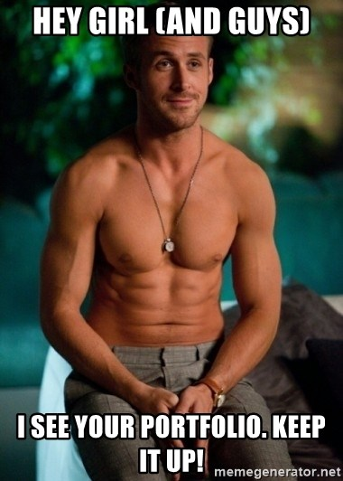 Shirtless Ryan Gosling - Hey Girl (and Guys) I see your portfolio. keep it up!