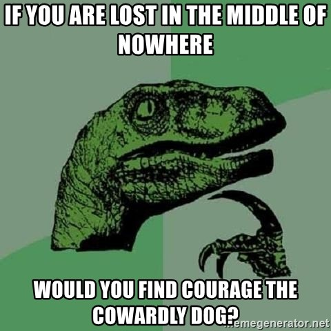 Philosoraptor - If you are lost in the middle of nowhere would you find courage the cowardly dog?