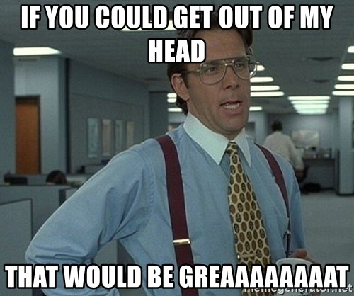 That'd be great guy - If you could get out of my head that would be greaaaaaaaat