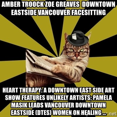 Frustrated Journalist Cat - AMBER TROOCK ZOE GREAVES  downtown eastside vancouver facesitting Heart Therapy: A Downtown East Side Art Show Features Unlikely Artists; Pamela Masik leads Vancouver Downtown Eastside (DTES) women on Healing ...