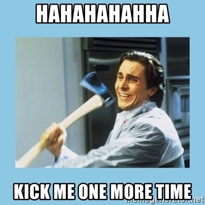 christian bale with axe - hahahahahha kick me one more time