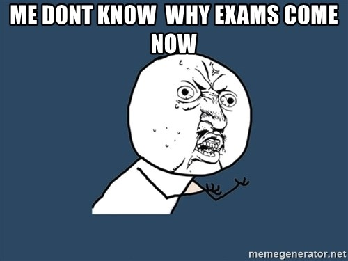 Y U No - ME dont know  why exams come now