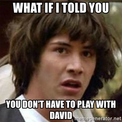 what if meme - What if i told you you don't have to play with david