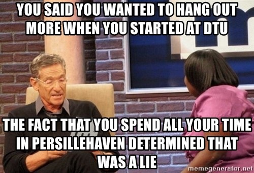 Maury Lie Detector - You said you wanted to hang out more when you started at DTU The fact that you spend all your time in persillehaven determined that was a lie