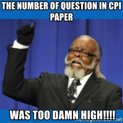 Too damn high - the number of question in cpi paper   was too damn high!!!!