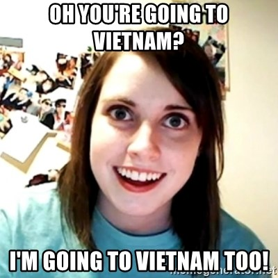 Clingy Girlfriend - oh you're going to vietnam? I'm going to vietnam too!