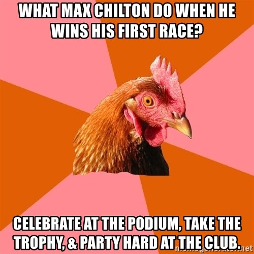 Anti Joke Chicken - What Max Chilton Do when he wins his first race?  Celebrate at the podium, Take the trophy, & Party hard at the club.