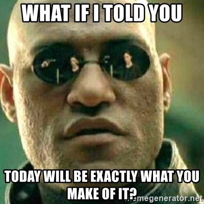 What If I Told You - What if I told you Today will be exactly what you make of it?