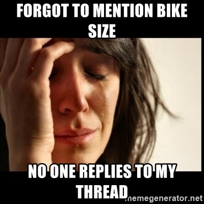 First World Problems - Forgot to mention bike size no one replies to my thread