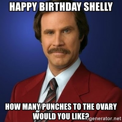 Anchorman Birthday - hAPPY bIRTHDAY shELLY how Many Punches to the OVary would you like?