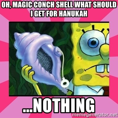 magic conch shell - Oh, Magic conch shell what should i get for hanukah ...nothing