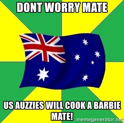 Typical Aussie - Dont Worry Mate Us Auzzies will cook a Barbie mate!