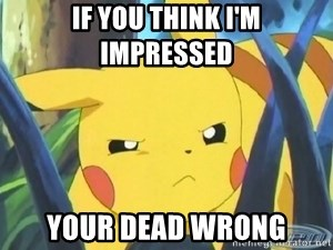Unimpressed Pikachu - If you think i'm impressed your dead wrong