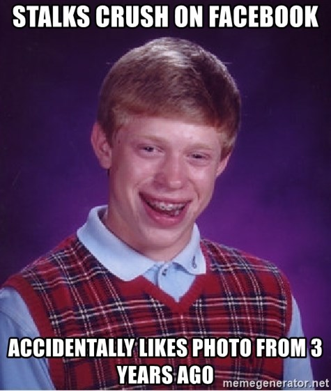 Bad Luck Brian - stalks crush on facebook accidentally likes photo from 3 years ago