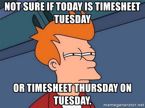 Futurama Fry - Not sure if today is timesheet tuesday or timesheet thursday on tuesday.