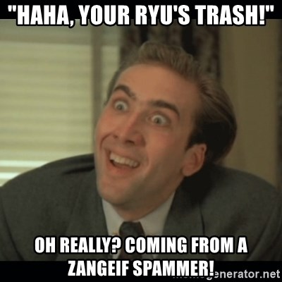 """Nick Cage - """"Haha, your Ryu's Trash!"""" oh really? coming from a zangeif spammer!"""