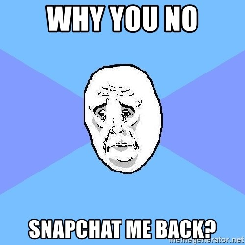 Okay Guy - Why you no Snapchat me back?