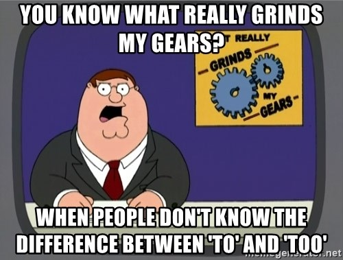 What really grinds my gears - you know what really grinds my gears? when people don't know the difference between 'to' and 'too'