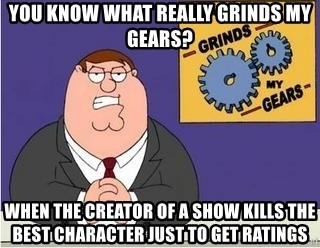 Grinds My Gears Peter Griffin - YOU KNOW WHAT REALLY GRINDS MY GEARS? WHEN THE CREATOR OF A SHOW KILLS THE BEST CHARACTER JUST TO GET RATINGS