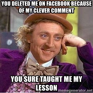 Willy Wonka - you deleted me on facebook because of my clever comment you sure taught me my lesson