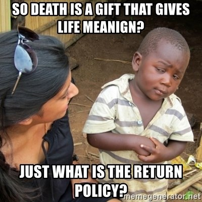 Skeptical 3rd World Kid - So death is a gift that gives life meanign? Just what is the return policy?