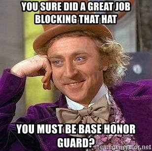 Willy Wonka - you sure did a great job blocking that hat you must be base honor guard?