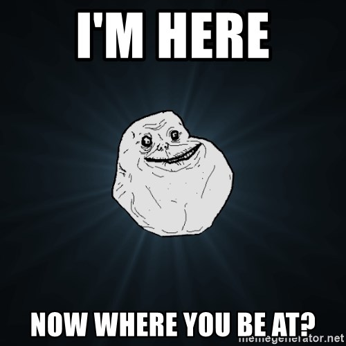 Forever Alone - i'm here now where you be at?