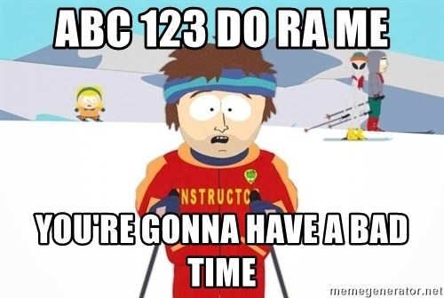 You're gonna have a bad time - abc 123 do ra me You're gonna have a bad time