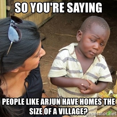 Skeptical 3rd World Kid - so you're saying people like arjun have homes the size of a village?
