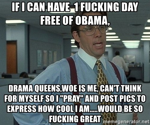 "Office Space That Would Be Great - if i can have  1 fucking day free of obama, drama queens,woe is me, can't think for myself so i ""pray"" and post pics to express how cool i am.....would be so fucking great"