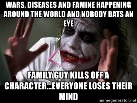 joker mind loss - Wars, diseases and famine happening around the world and nobody bats an eye Family guy kills off a character...everyone loses their mind