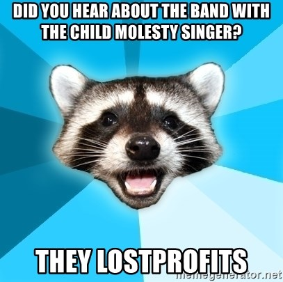 Lame Pun Coon - did you hear about the band with the child molesty singer? They lostprofits