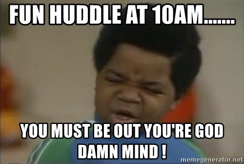 Gary Coleman II - Fun Huddle at 10am....... you must be out you're god damn mind !