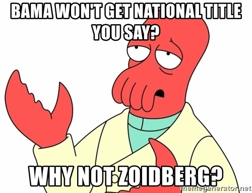 Why not zoidberg? - Bama won't get national title you say? Why not zoidberg?
