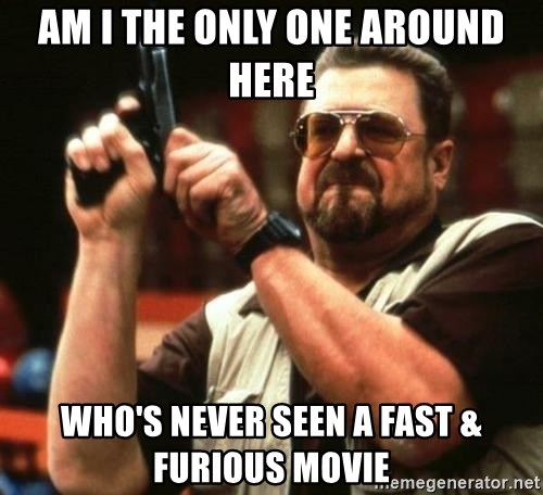 i'm the only one - Am i the only one around here who's never seen a fast & furious movie