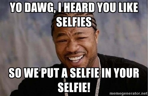 Yo Dawg - YO Dawg, I heard you like Selfies So we put a selfie in your selfie!