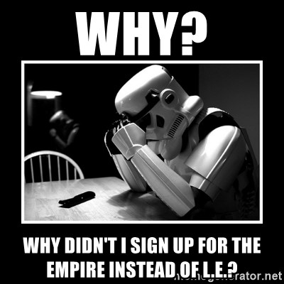 Sad Trooper - Why? Why didn't I sign up for the empire instead of L.E.?