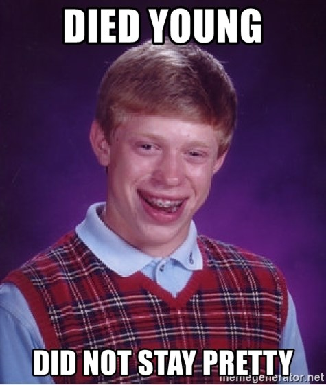 Bad Luck Brian - Died young did not stay pretty