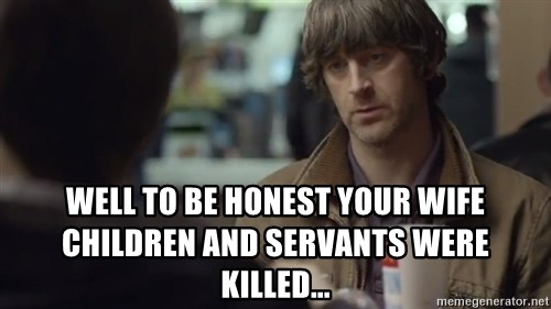 nah you're alright -  well to be honest your wife children and servants were killed...