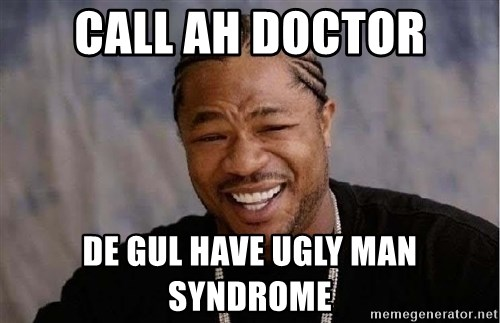 Yo Dawg - Call Ah Doctor De Gul have Ugly man Syndrome