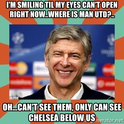 Arsene Wenger - i'm smiling til my eyes can't open right now..where is man utd?.. oh...can't see them, only can see chelsea below us