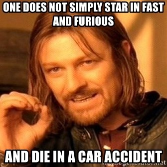 One Does Not Simply - One does not simply star in fast and furious and die in a car accident