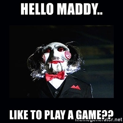 saw jigsaw meme - HELLO MADDY.. LIKE TO PLAY A GAME??