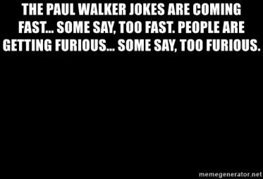 Blank Black - The Paul Walker jokes are coming fast... some say, too fast. People are getting furious... some say, too furious.