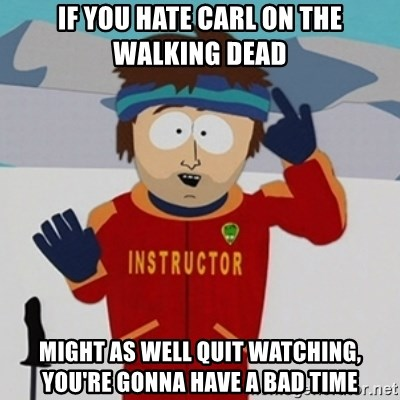 SouthPark Bad Time meme - If you hate carl on the walking dead might as well quit watching, you're gonna have a bad time