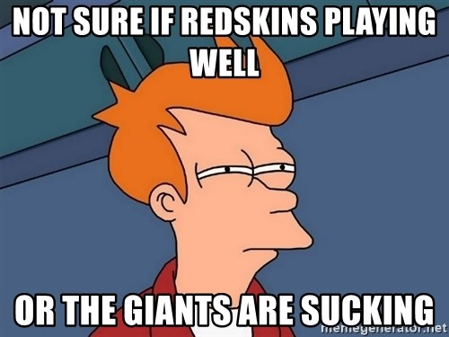 Futurama Fry - not sure if redskins playing well or the giants are sucking