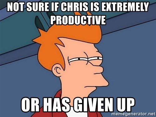 Futurama Fry - not sure if chris is extremely productive or has given up